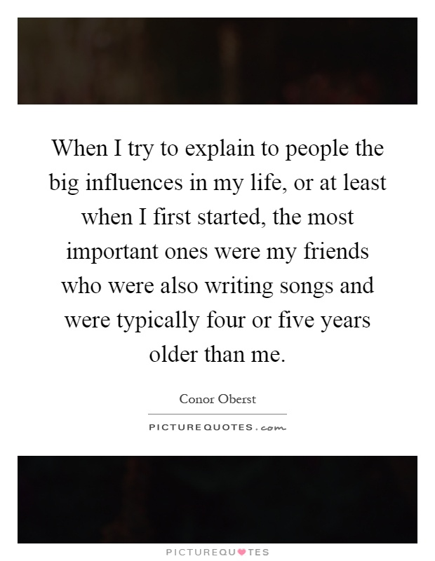 When I try to explain to people the big influences in my life, or at least when I first started, the most important ones were my friends who were also writing songs and were typically four or five years older than me Picture Quote #1
