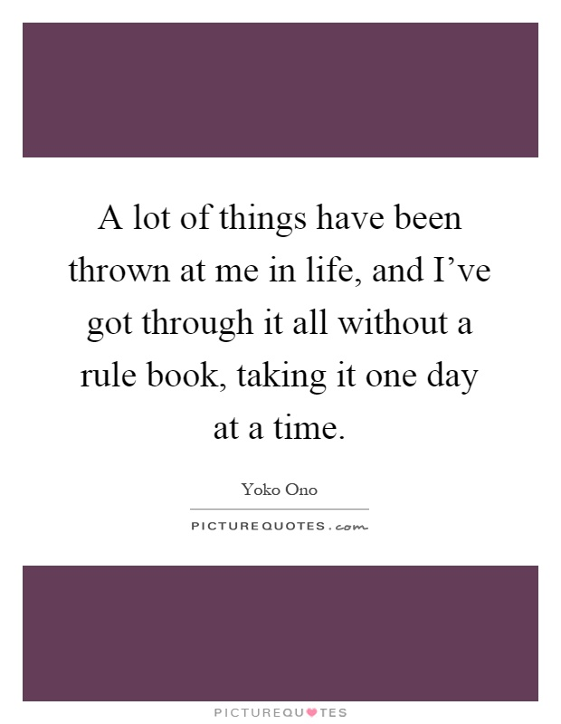 A lot of things have been thrown at me in life, and I've got through it all without a rule book, taking it one day at a time Picture Quote #1