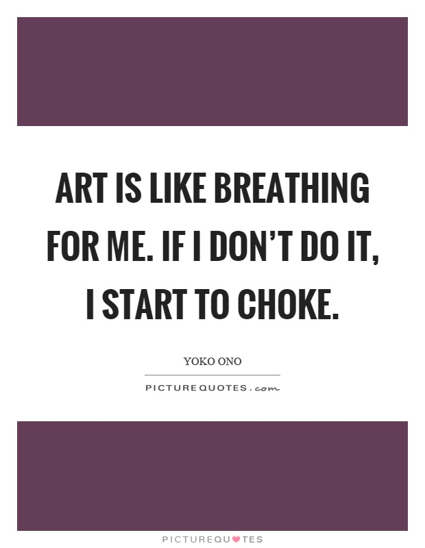 Art is like breathing for me. If I don't do it, I start to choke Picture Quote #1