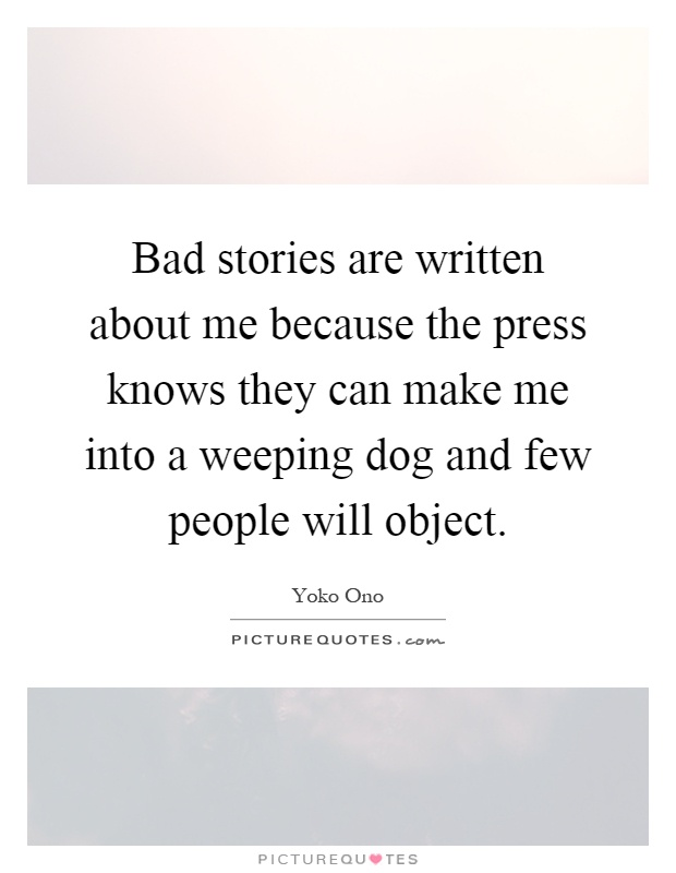 Bad stories are written about me because the press knows they can make me into a weeping dog and few people will object Picture Quote #1