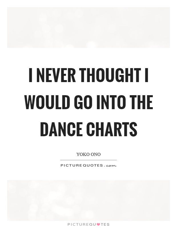 I never thought I would go into the dance charts Picture Quote #1