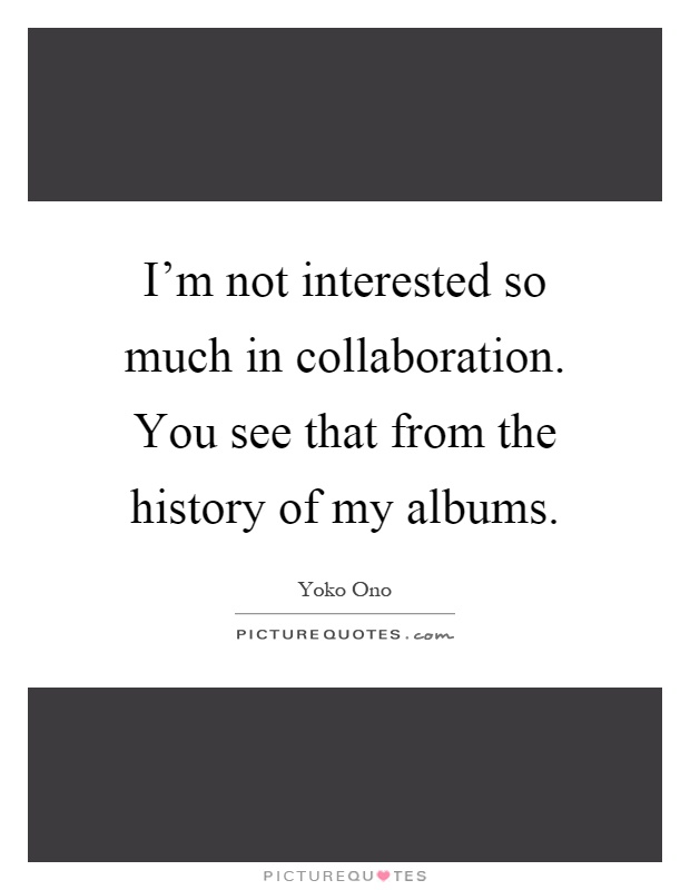I'm not interested so much in collaboration. You see that from the history of my albums Picture Quote #1