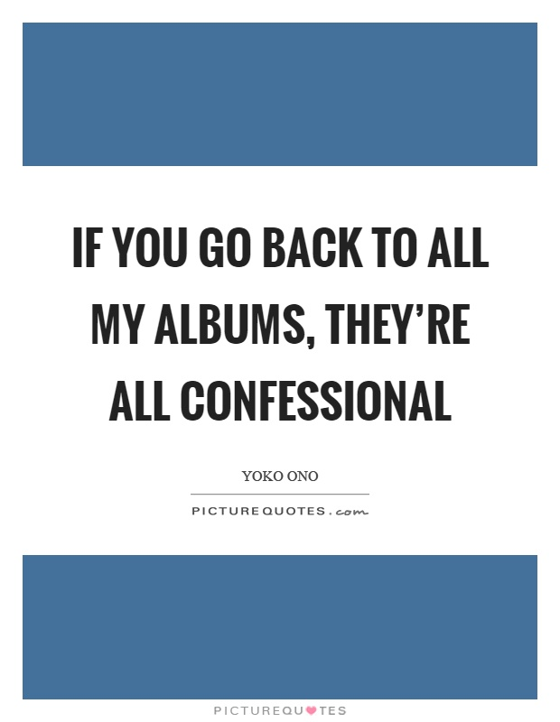If you go back to all my albums, they're all confessional Picture Quote #1