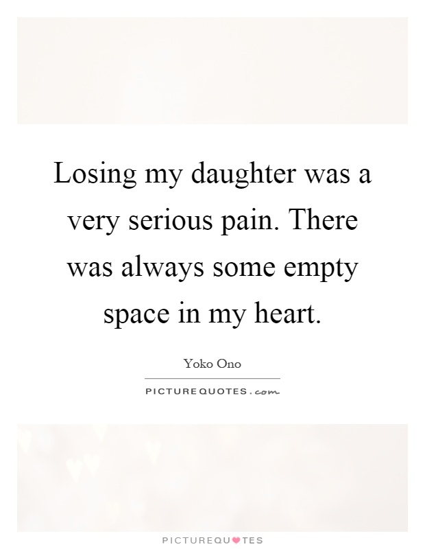 Losing my daughter was a very serious pain. There was always some empty space in my heart Picture Quote #1
