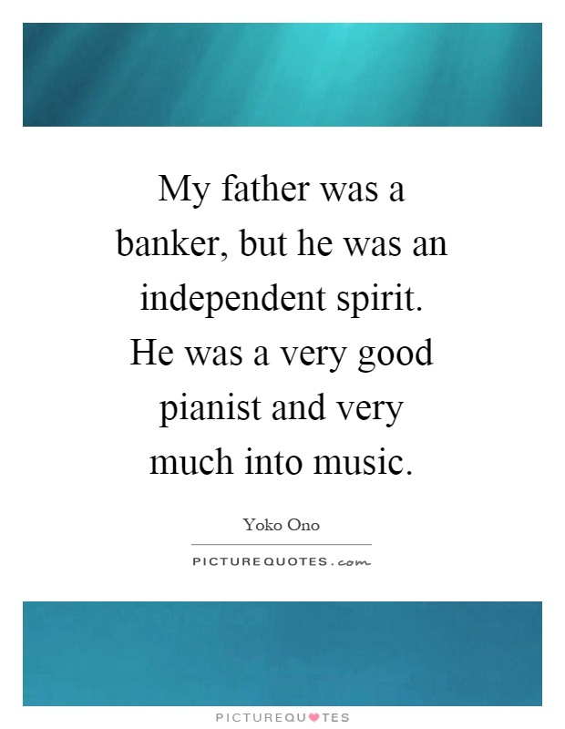 My father was a banker, but he was an independent spirit. He was a very good pianist and very much into music Picture Quote #1