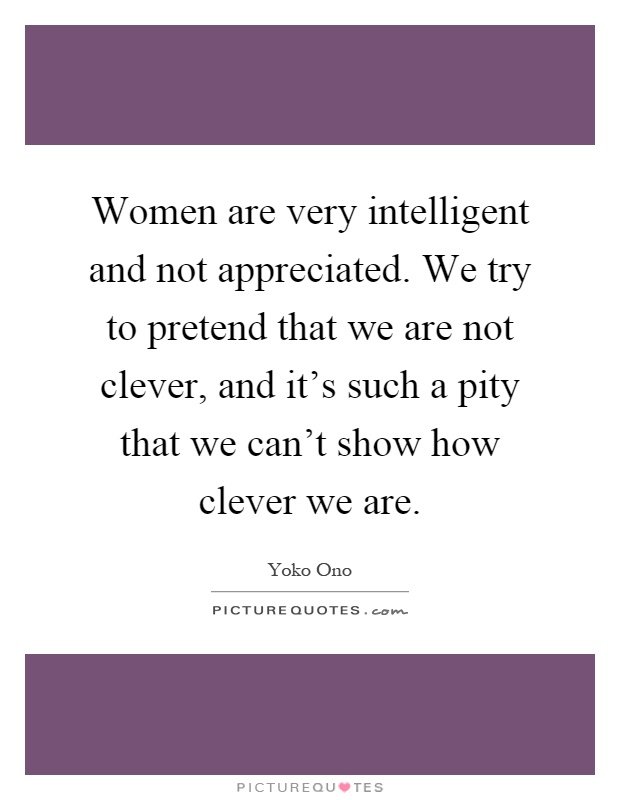 Women are very intelligent and not appreciated. We try to pretend that we are not clever, and it's such a pity that we can't show how clever we are Picture Quote #1