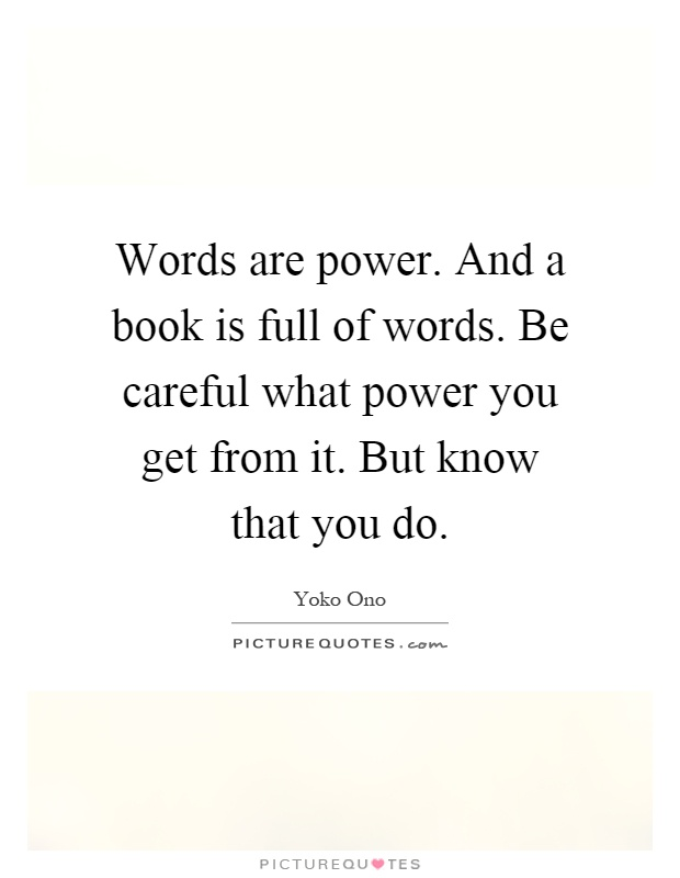Words are power. And a book is full of words. Be careful what power you get from it. But know that you do Picture Quote #1