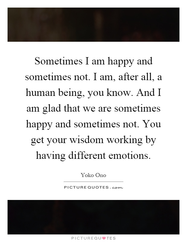Sometimes I am happy and sometimes not. I am, after all, a human being, you know. And I am glad that we are sometimes happy and sometimes not. You get your wisdom working by having different emotions Picture Quote #1