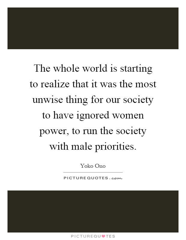 The whole world is starting to realize that it was the most unwise thing for our society to have ignored women power, to run the society with male priorities Picture Quote #1
