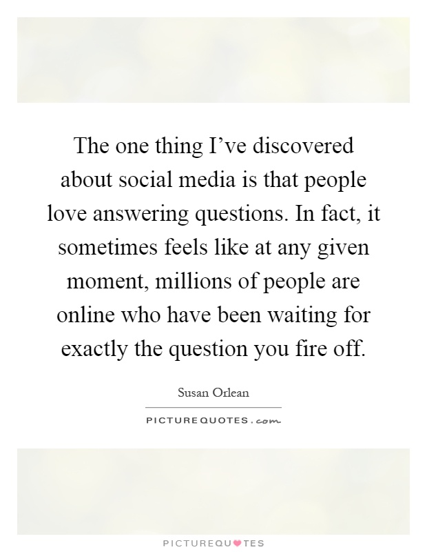 The one thing I've discovered about social media is that people love answering questions. In fact, it sometimes feels like at any given moment, millions of people are online who have been waiting for exactly the question you fire off Picture Quote #1