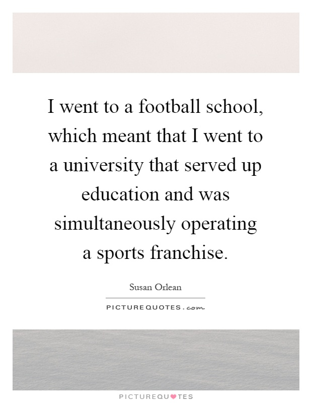 I went to a football school, which meant that I went to a university that served up education and was simultaneously operating a sports franchise Picture Quote #1