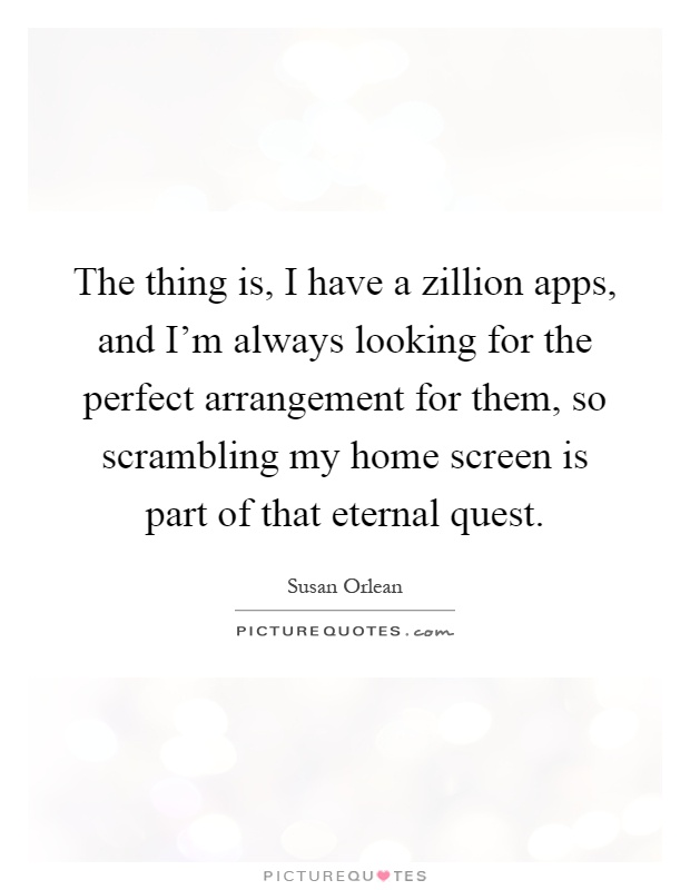 the thing is i have a zillion apps and i m always looking for