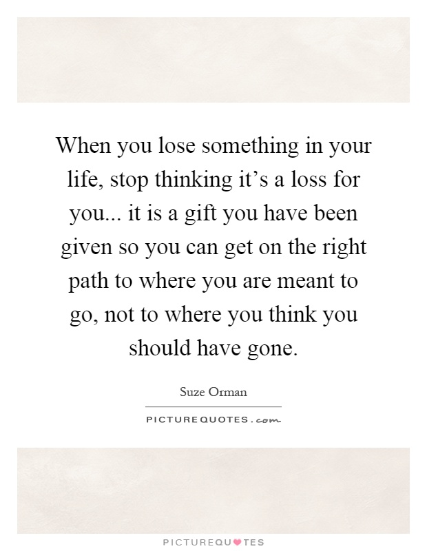 When you lose something in your life, stop thinking it's a loss for you... it is a gift you have been given so you can get on the right path to where you are meant to go, not to where you think you should have gone Picture Quote #1