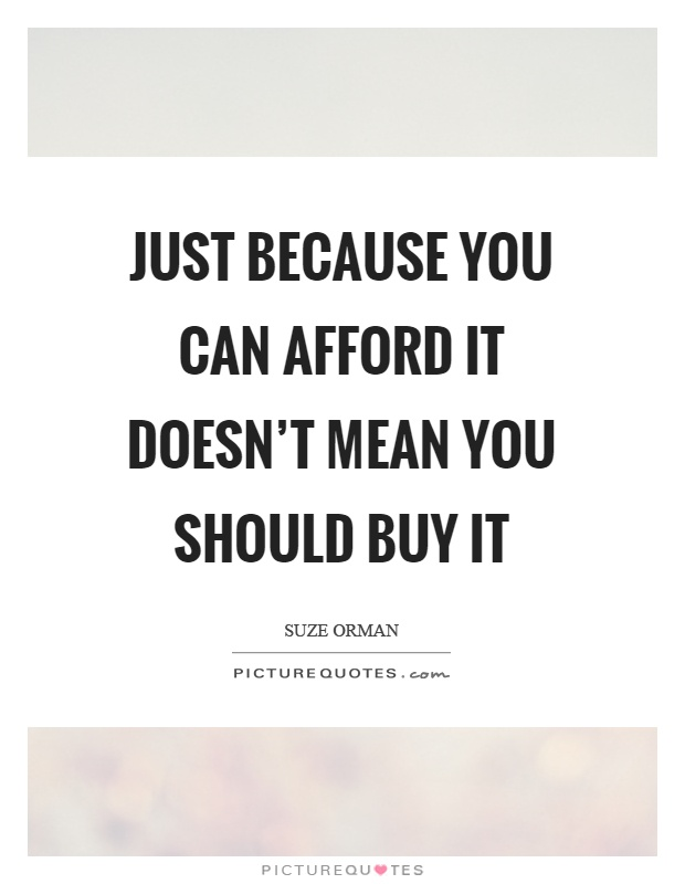 Just because you can afford it doesn't mean you should buy it Picture Quote #1