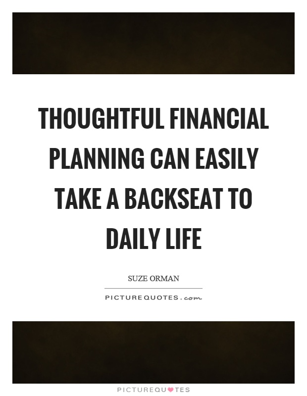 Thoughtful financial planning can easily take a backseat to daily life Picture Quote #1