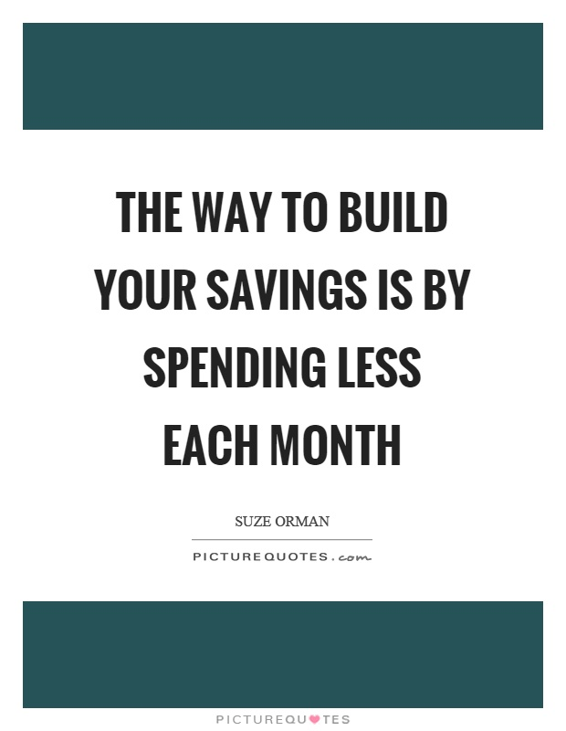 The way to build your savings is by spending less each month Picture Quote #1