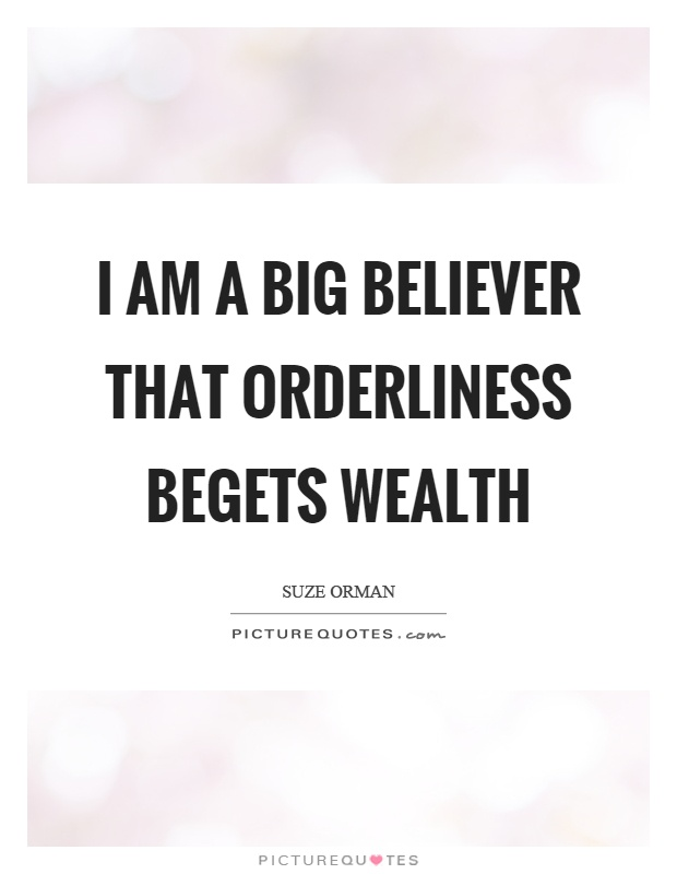 I am a big believer that orderliness begets wealth Picture Quote #1