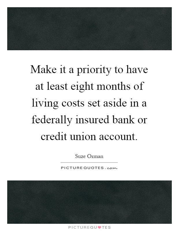 Make it a priority to have at least eight months of living costs set aside in a federally insured bank or credit union account Picture Quote #1