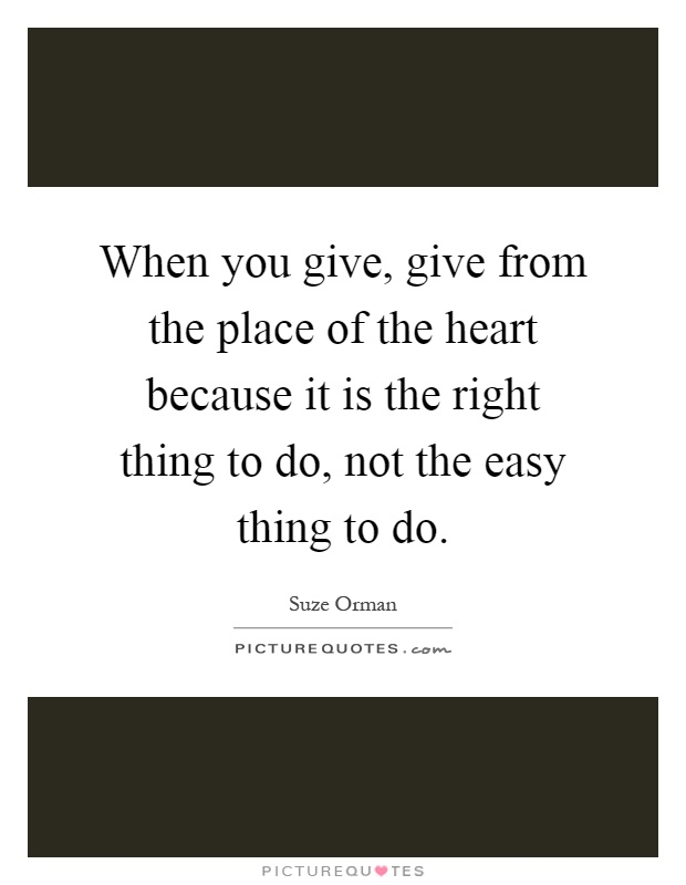When you give, give from the place of the heart because it is the right thing to do, not the easy thing to do Picture Quote #1