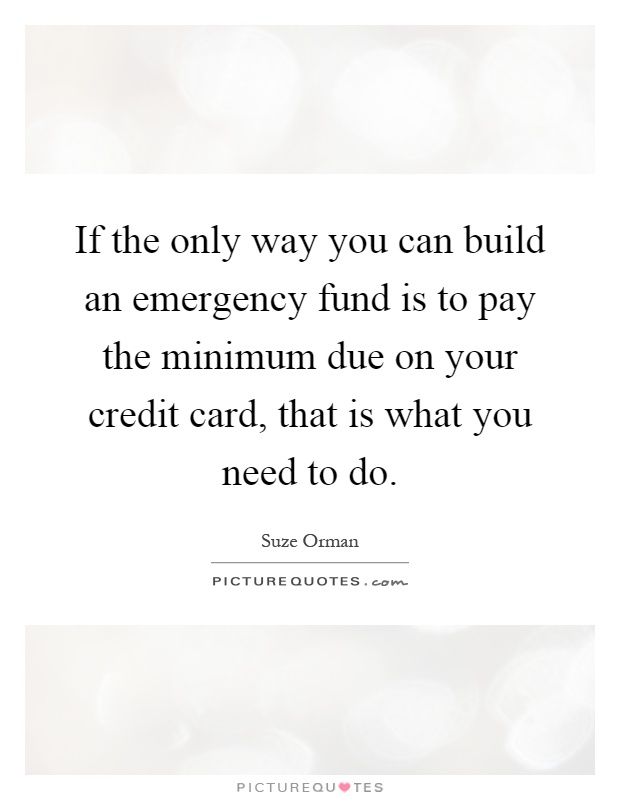 If the only way you can build an emergency fund is to pay the minimum due on your credit card, that is what you need to do Picture Quote #1