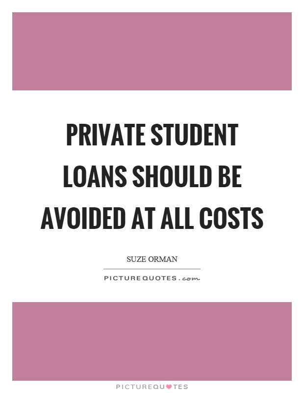 Private student loans should be avoided at all costs Picture Quote #1