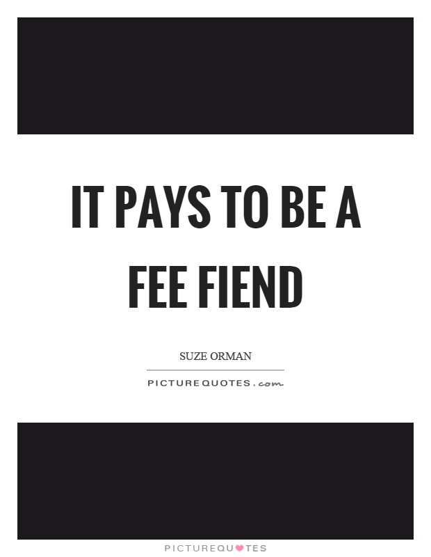 It pays to be a fee fiend Picture Quote #1