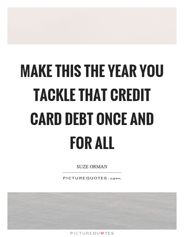 Make this the year you tackle that credit card debt once and for all Picture Quote #1
