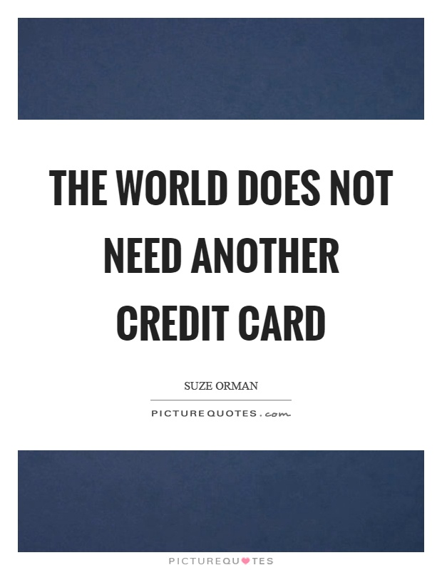 The world does not need another credit card Picture Quote #1