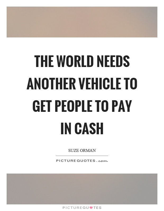 The world needs another vehicle to get people to pay in cash Picture Quote #1