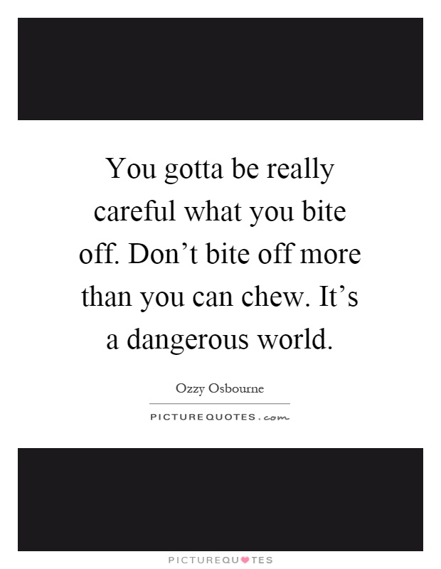 You gotta be really careful what you bite off. Don't bite off more than you can chew. It's a dangerous world Picture Quote #1