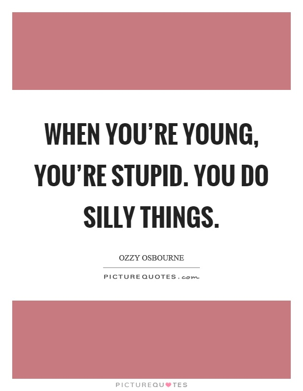 When you're young, you're stupid. You do silly things Picture Quote #1