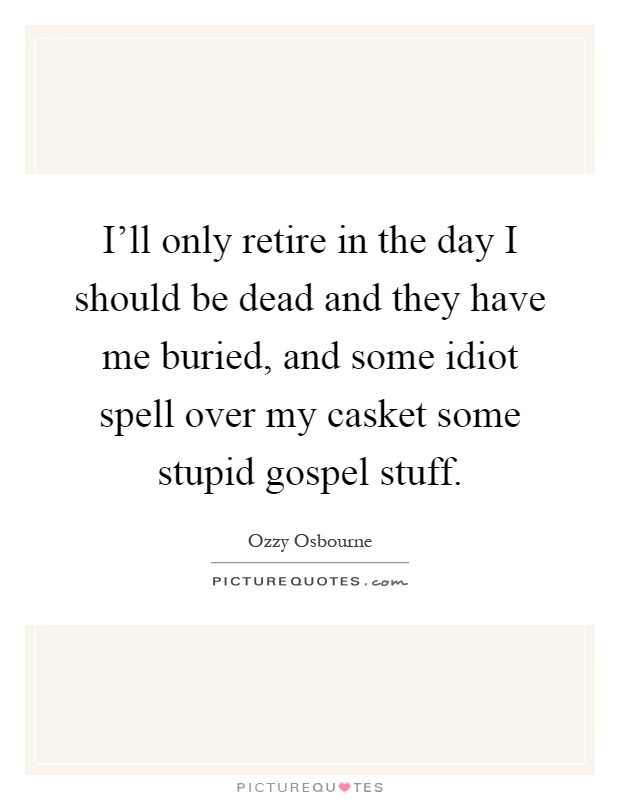 I'll only retire in the day I should be dead and they have me buried, and some idiot spell over my casket some stupid gospel stuff Picture Quote #1