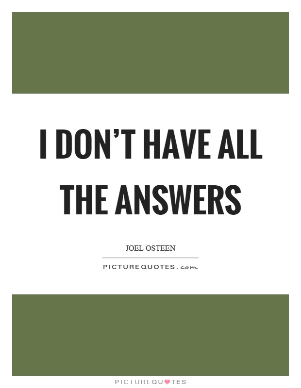 I don't have all the answers Picture Quote #1