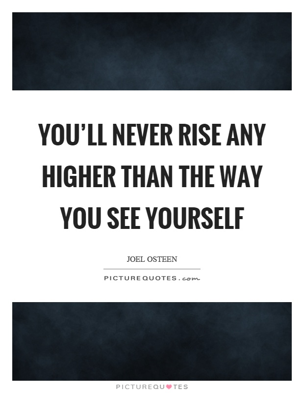 You'll never rise any higher than the way you see yourself Picture Quote #1