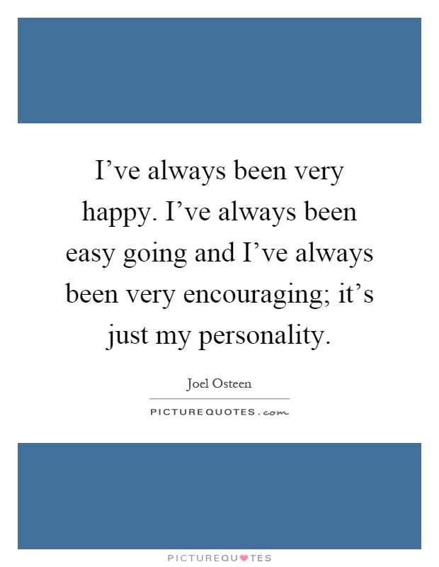 I've always been very happy. I've always been easy going and I've always been very encouraging; it's just my personality Picture Quote #1