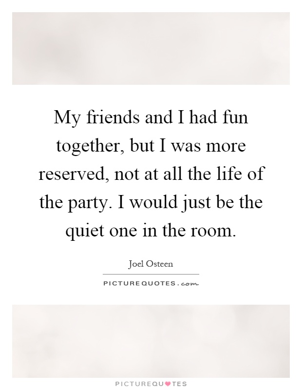 My friends and I had fun together, but I was more reserved, not at all the life of the party. I would just be the quiet one in the room Picture Quote #1