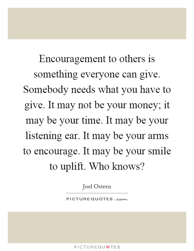 Encouragement to others is something everyone can give. Somebody needs what you have to give. It may not be your money; it may be your time. It may be your listening ear. It may be your arms to encourage. It may be your smile to uplift. Who knows? Picture Quote #1