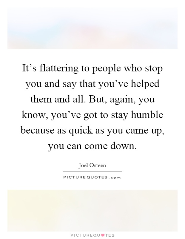 It's flattering to people who stop you and say that you've helped them and all. But, again, you know, you've got to stay humble because as quick as you came up, you can come down Picture Quote #1