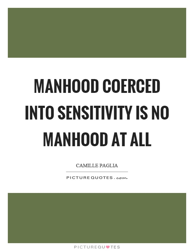 Manhood coerced into sensitivity is no manhood at all Picture Quote #1