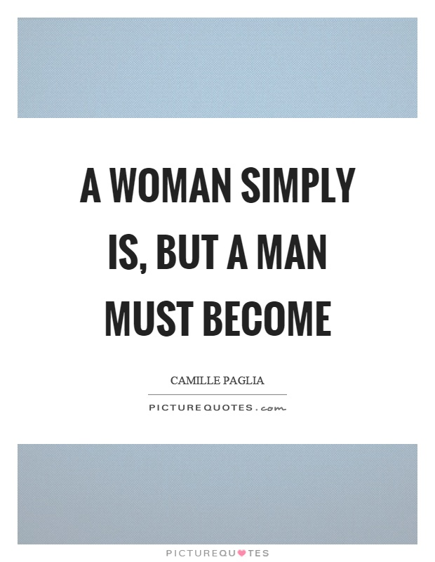 A woman simply is, but a man must become Picture Quote #1