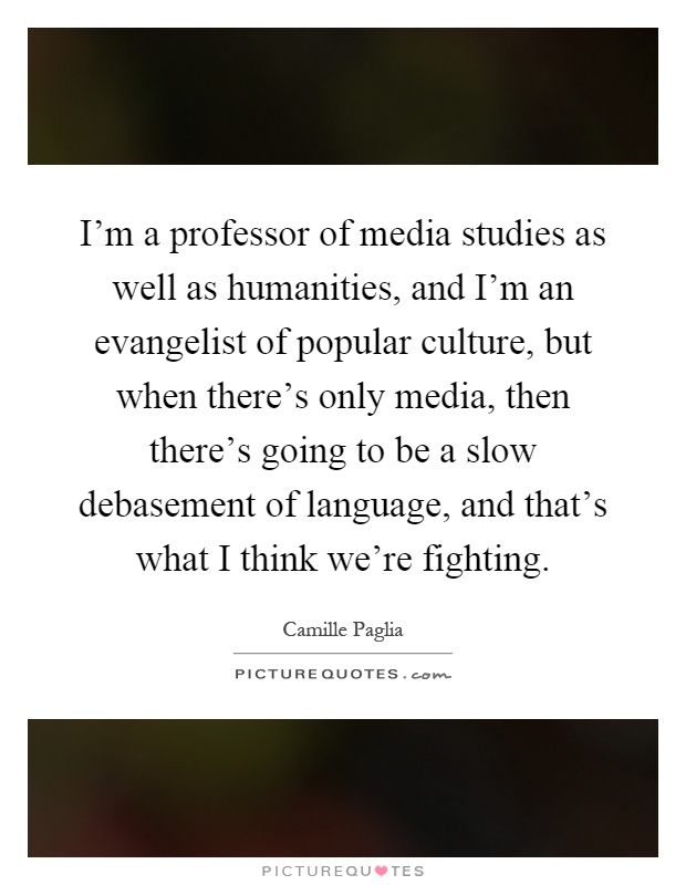 I'm a professor of media studies as well as humanities, and I'm an evangelist of popular culture, but when there's only media, then there's going to be a slow debasement of language, and that's what I think we're fighting Picture Quote #1