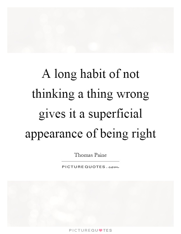 A long habit of not thinking a thing wrong gives it a superficial appearance of being right Picture Quote #1