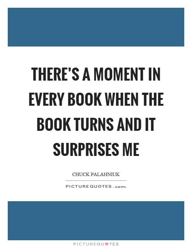 There's a moment in every book when the book turns and it surprises me Picture Quote #1