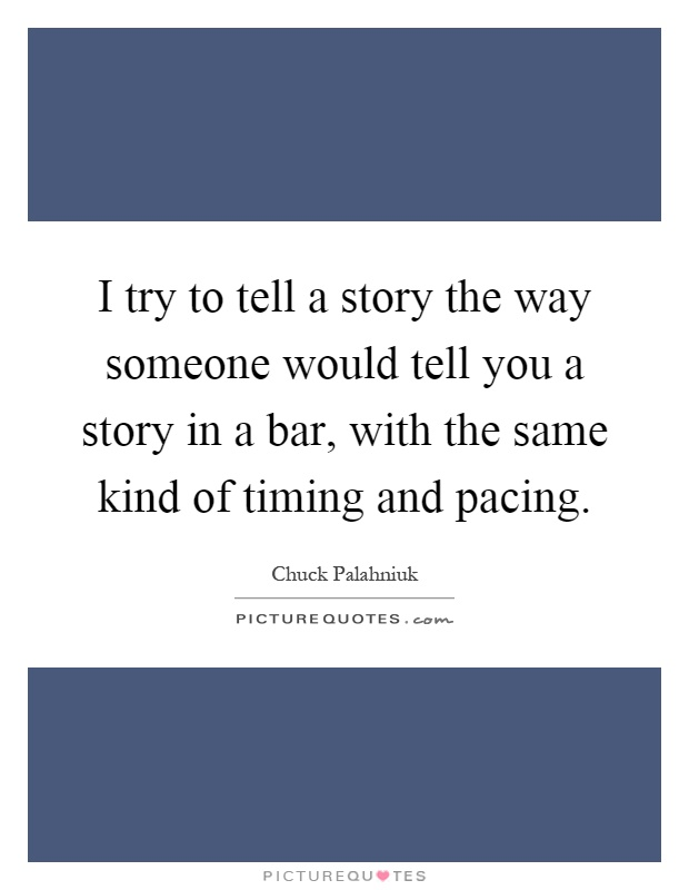 I try to tell a story the way someone would tell you a story in a bar, with the same kind of timing and pacing Picture Quote #1
