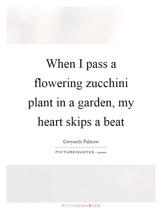 When I pass a flowering zucchini plant in a garden, my heart skips a beat Picture Quote #1