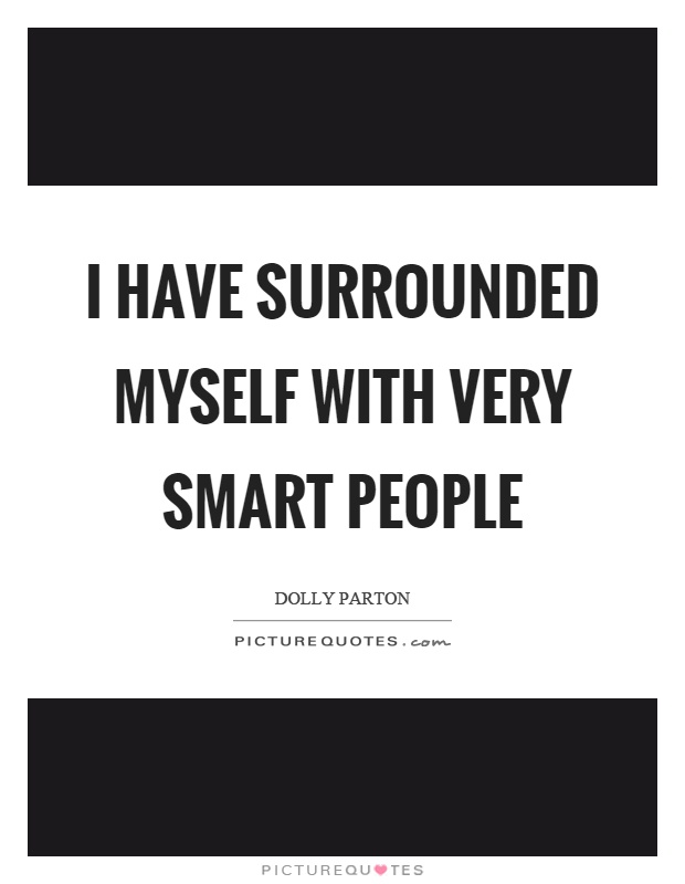 I have surrounded myself with very smart people Picture Quote #1