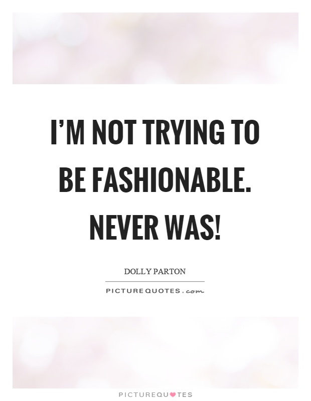 I'm not trying to be fashionable. Never was! Picture Quote #1