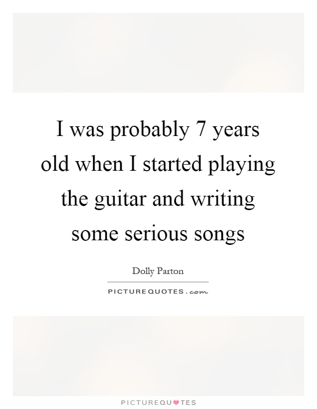 I was probably 7 years old when I started playing the guitar and writing some serious songs Picture Quote #1