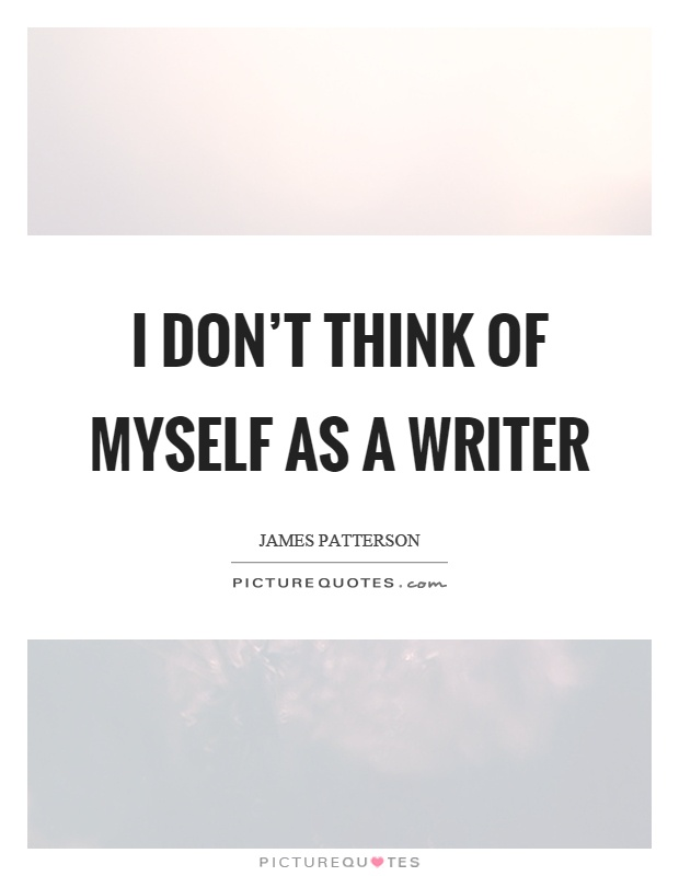 I don't think of myself as a writer Picture Quote #1