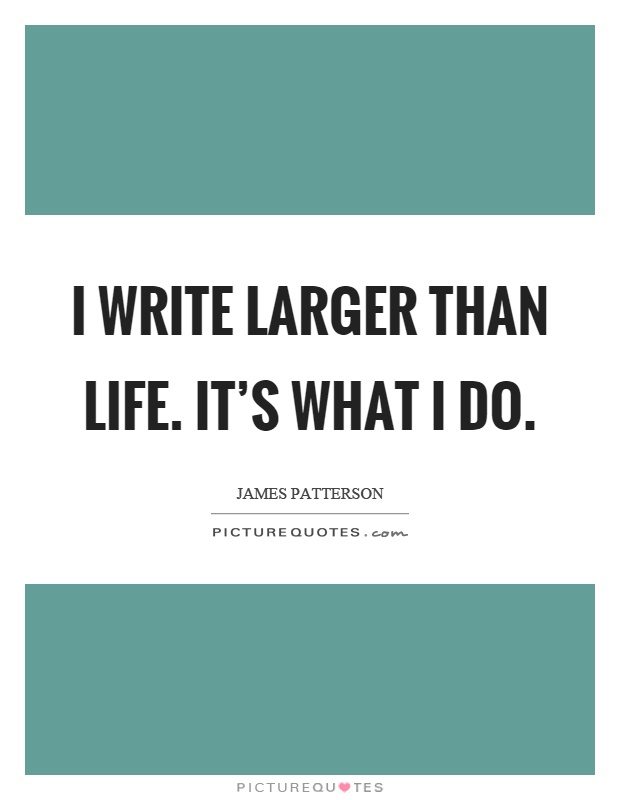 I write larger than life. It's what I do Picture Quote #1